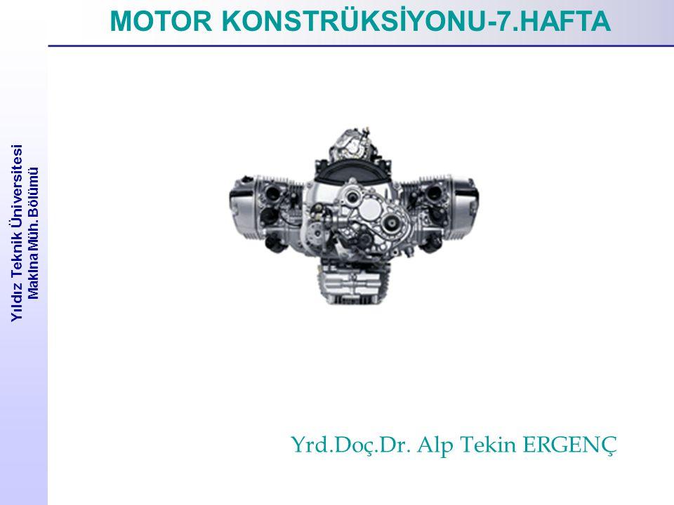 Yıldız Teknik Üniversitesi Makina Müh. Bölümü MOTOR KONSTRÜKSİYONU-7.HAFTA Yrd.Doç.Dr. Alp Tekin ERGENÇ
