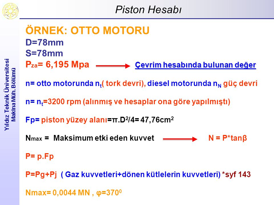 Piston Hesabı Yıldız Teknik Üniversitesi Makina Müh. Bölümü ÖRNEK: OTTO MOTORU D=78mm S=78mm Çevrim hesabında bulunan değer P za = 6,195 Mpa Çevrim he
