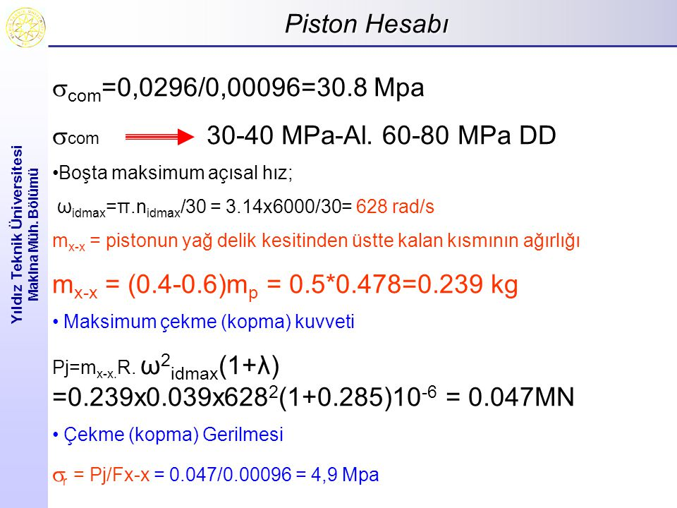 Piston Hesabı Yıldız Teknik Üniversitesi Makina Müh. Bölümü  com =0,0296/0,00096=30.8 Mpa  com 30-40 MPa-Al. 60-80 MPa DD Boşta maksimum açısal hız;