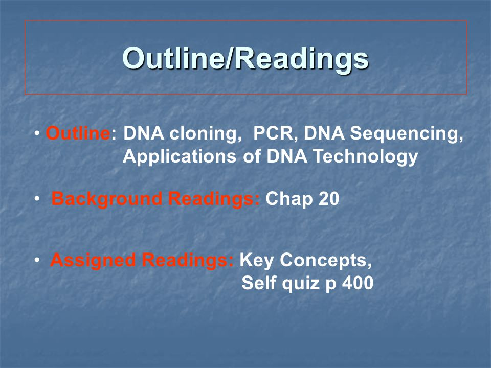 Outline/Readings Outline: DNA cloning, PCR, DNA Sequencing, Applications of DNA Technology Background Readings: Chap 20 Assigned Readings: Key Concept