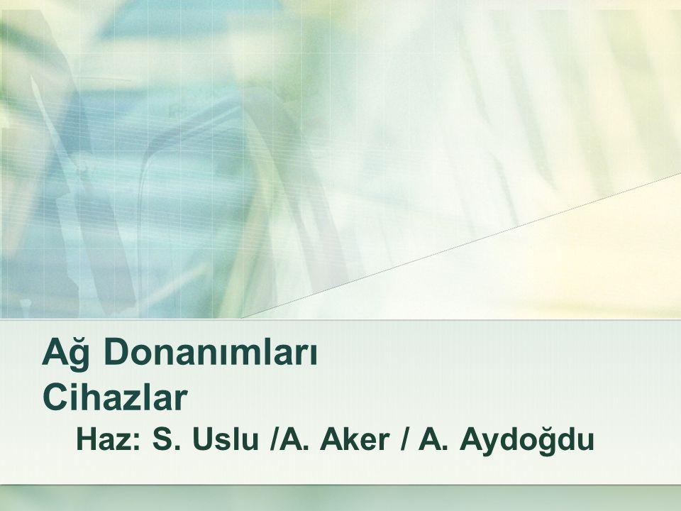 Ağ Donanımları Cihazlar Haz: S. Uslu /A. Aker / A. Aydoğdu