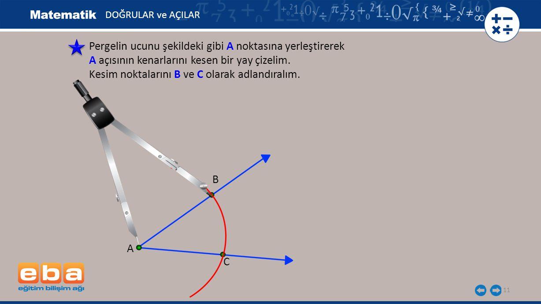 11 Pergelin ucunu şekildeki gibi A noktasına yerleştirerek A açısının kenarlarını kesen bir yay çizelim. Kesim noktalarını B ve C olarak adlandıralım.