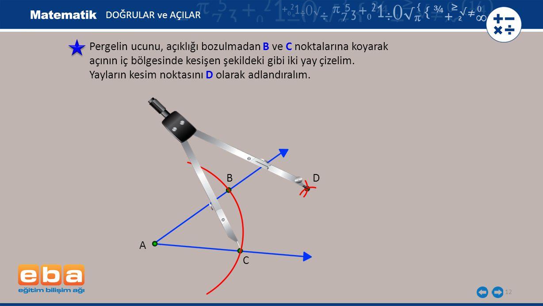 12 Pergelin ucunu, açıklığı bozulmadan B ve C noktalarına koyarak açının iç bölgesinde kesişen şekildeki gibi iki yay çizelim. Yayların kesim noktasın