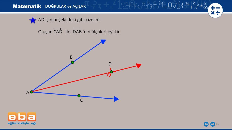 13 AD ışınını şekildeki gibi çizelim. Oluşan CAD ile DAB 'nın ölçüleri eşittir. A B C D DOĞRULAR ve AÇILAR