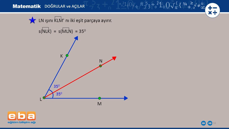 16 L LN ışını KLM' nı iki eşit parçaya ayırır. K M 35 0 N s(NLK) = s(MLN) = 35 0 35 0 DOĞRULAR ve AÇILAR