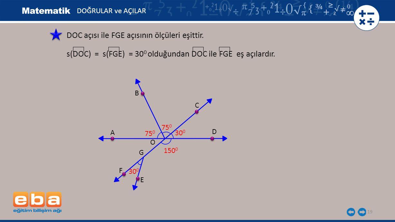 19 DOC açısı ile FGE açısının ölçüleri eşittir. s(DOC) = s(FGE) = 30 0 olduğundan DOC ile FGE eş açılardır. A B C D E F G O 75 0 30 0 150 0 DOĞRULAR v