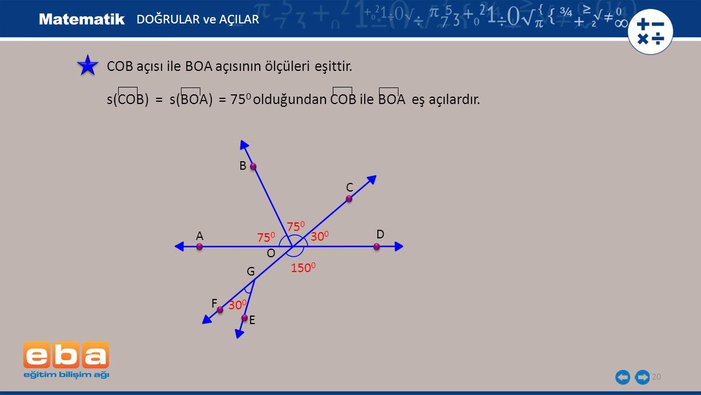 20 COB açısı ile BOA açısının ölçüleri eşittir. s(COB) = s(BOA) = 75 0 olduğundan COB ile BOA eş açılardır. A B C D E F G O 75 0 30 0 150 0 DOĞRULAR v