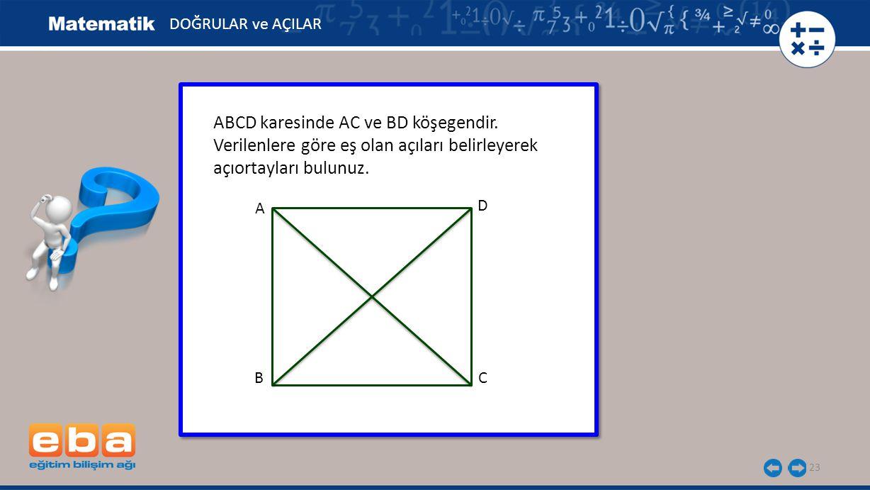 23 ABCD karesinde AC ve BD köşegendir. Verilenlere göre eş olan açıları belirleyerek açıortayları bulunuz. ABCD karesinde AC ve BD köşegendir. Verilen
