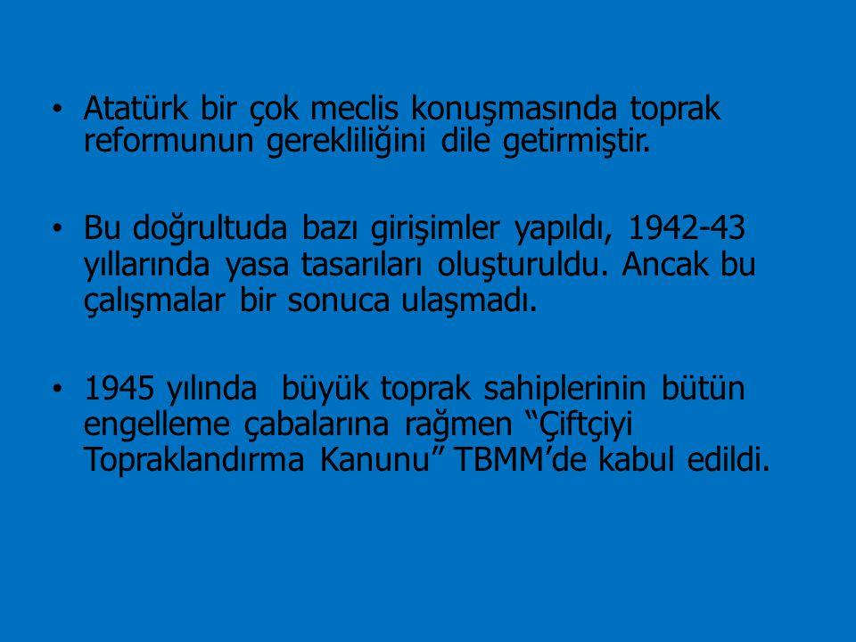 Atatürk bir çok meclis konuşmasında toprak reformunun gerekliliğini dile getirmiştir. Bu doğrultuda bazı girişimler yapıldı, 1942-43 yıllarında yasa t
