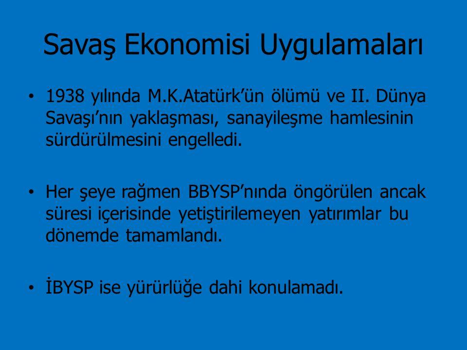 Savaş Ekonomisi Uygulamaları 1938 yılında M.K.Atatürk'ün ölümü ve II. Dünya Savaşı'nın yaklaşması, sanayileşme hamlesinin sürdürülmesini engelledi. He