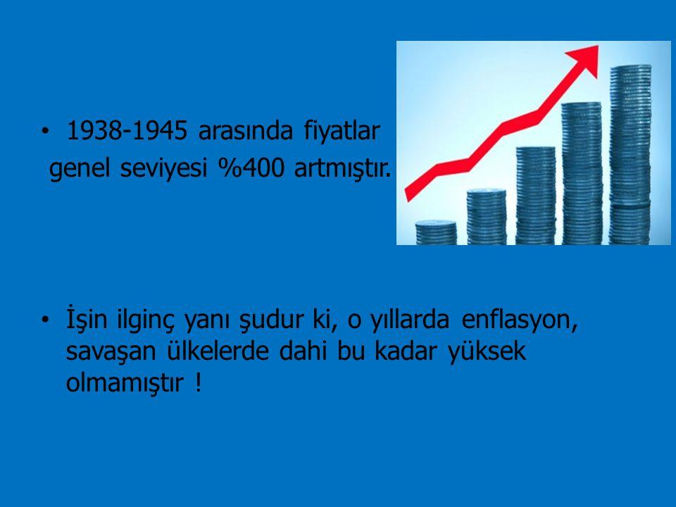 1938-1945 arasında fiyatlar genel seviyesi %400 artmıştır. İşin ilginç yanı şudur ki, o yıllarda enflasyon, savaşan ülkelerde dahi bu kadar yüksek olm