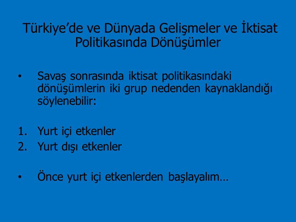 Türkiye'de ve Dünyada Gelişmeler ve İktisat Politikasında Dönüşümler Savaş sonrasında iktisat politikasındaki dönüşümlerin iki grup nedenden kaynaklandığı söylenebilir: 1.Yurt içi etkenler 2.Yurt dışı etkenler Önce yurt içi etkenlerden başlayalım…