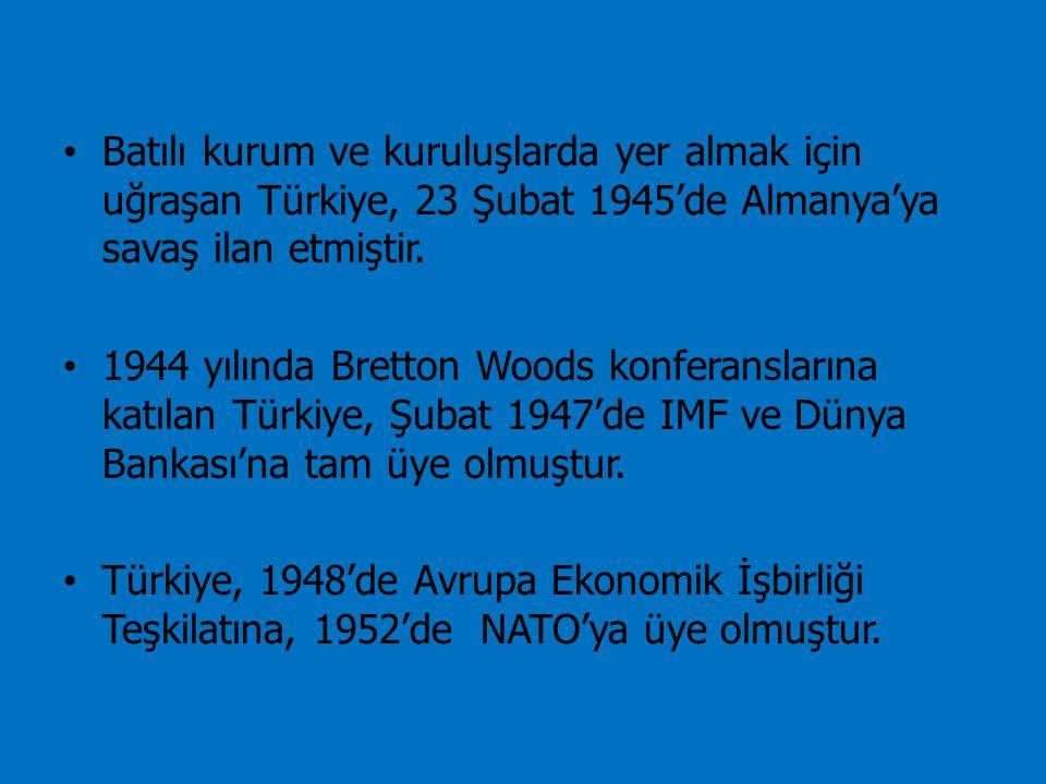 Batılı kurum ve kuruluşlarda yer almak için uğraşan Türkiye, 23 Şubat 1945'de Almanya'ya savaş ilan etmiştir. 1944 yılında Bretton Woods konferansları