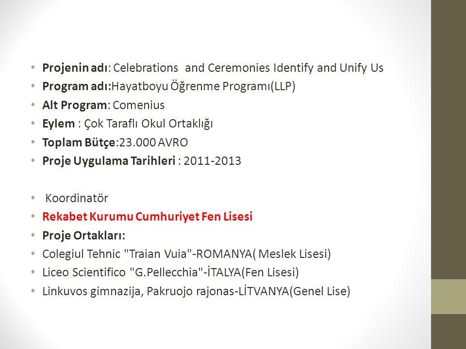 Projenin adı: Celebrations and Ceremonies Identify and Unify Us Program adı:Hayatboyu Öğrenme Programı(LLP) Alt Program: Comenius Eylem : Çok Taraflı Okul Ortaklığı Toplam Bütçe:23.000 AVRO Proje Uygulama Tarihleri : 2011-2013 Koordinatör Rekabet Kurumu Cumhuriyet Fen Lisesi Proje Ortakları: Colegiul Tehnic Traian Vuia -ROMANYA( Meslek Lisesi) Liceo Scientifico G.Pellecchia -İTALYA(Fen Lisesi) Linkuvos gimnazija, Pakruojo rajonas-LİTVANYA(Genel Lise)