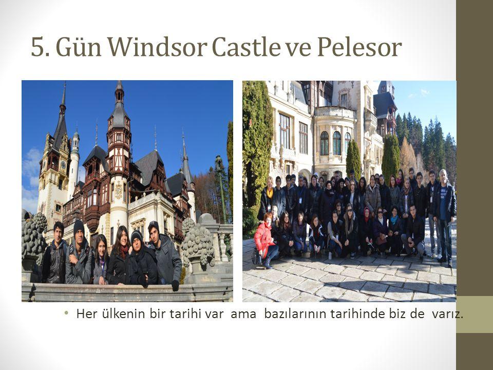 5. Gün Windsor Castle ve Pelesor Her ülkenin bir tarihi var ama bazılarının tarihinde biz de varız.