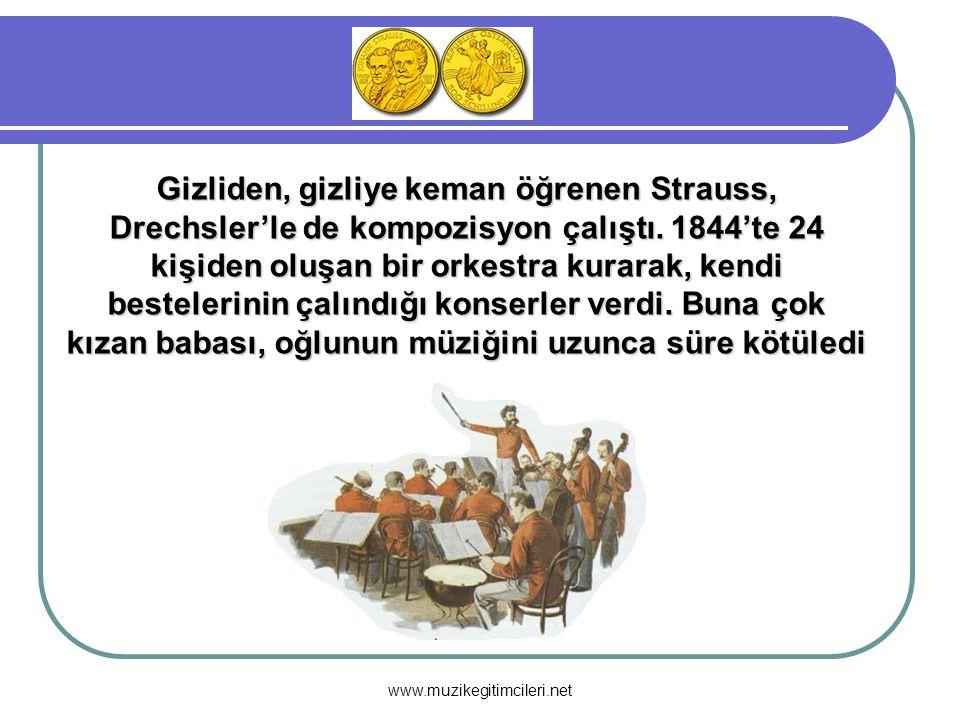 www.muzikegitimcileri.net Gizliden, gizliye keman öğrenen Strauss, Drechsler'le de kompozisyon çalıştı. 1844'te 24 kişiden oluşan bir orkestra kurarak