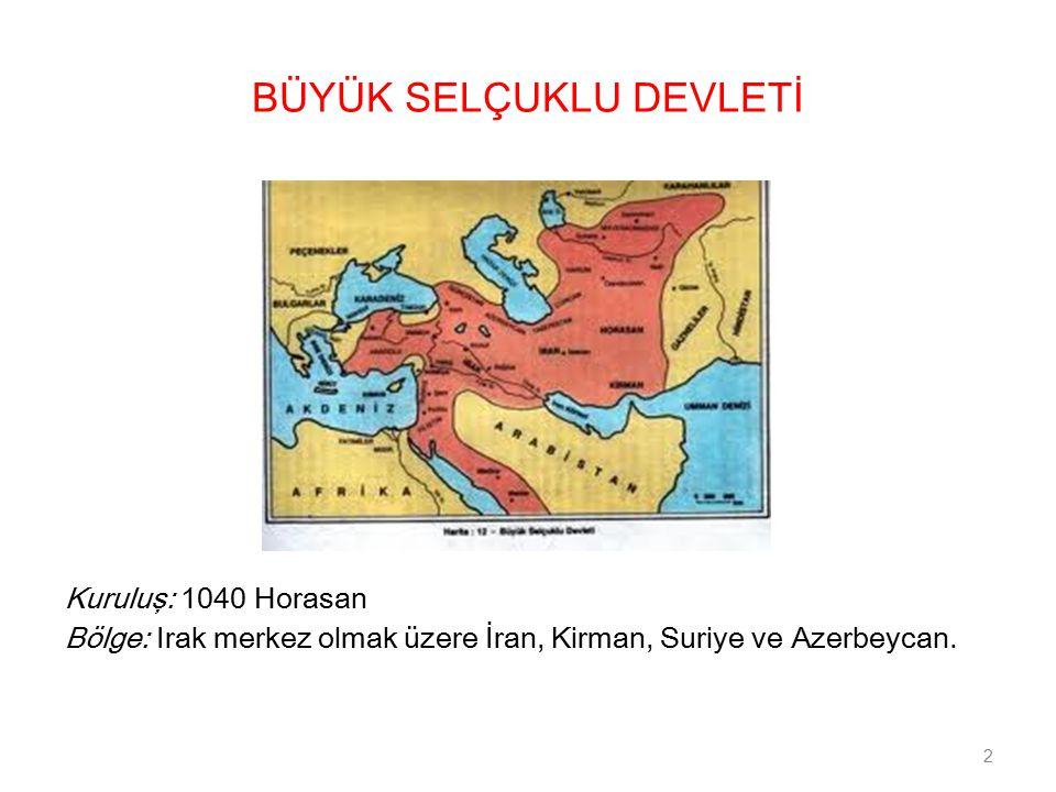 BÜYÜK SELÇUKLU DEVLETİ Kuruluş: 1040 Horasan Bölge: Irak merkez olmak üzere İran, Kirman, Suriye ve Azerbeycan.