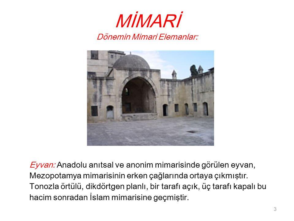 MİMARİ Dönemin Mimari Elemanlar: Eyvan: Anadolu anıtsal ve anonim mimarisinde görülen eyvan, Mezopotamya mimarisinin erken çağlarında ortaya çıkmıştır.