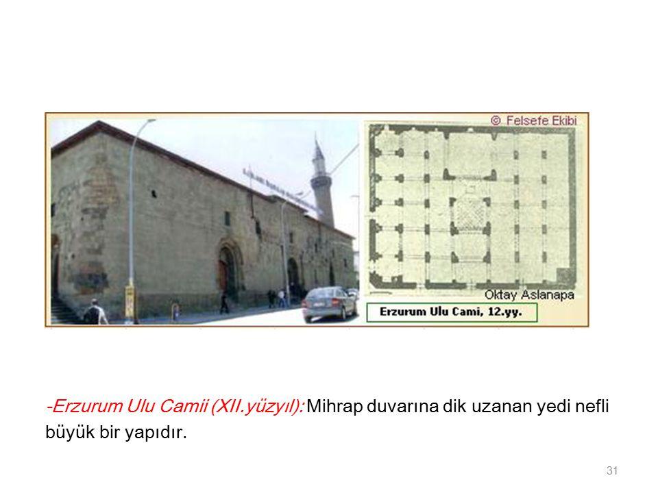 -Erzurum Ulu Camii (XII.yüzyıl): Mihrap duvarına dik uzanan yedi nefli büyük bir yapıdır. 31