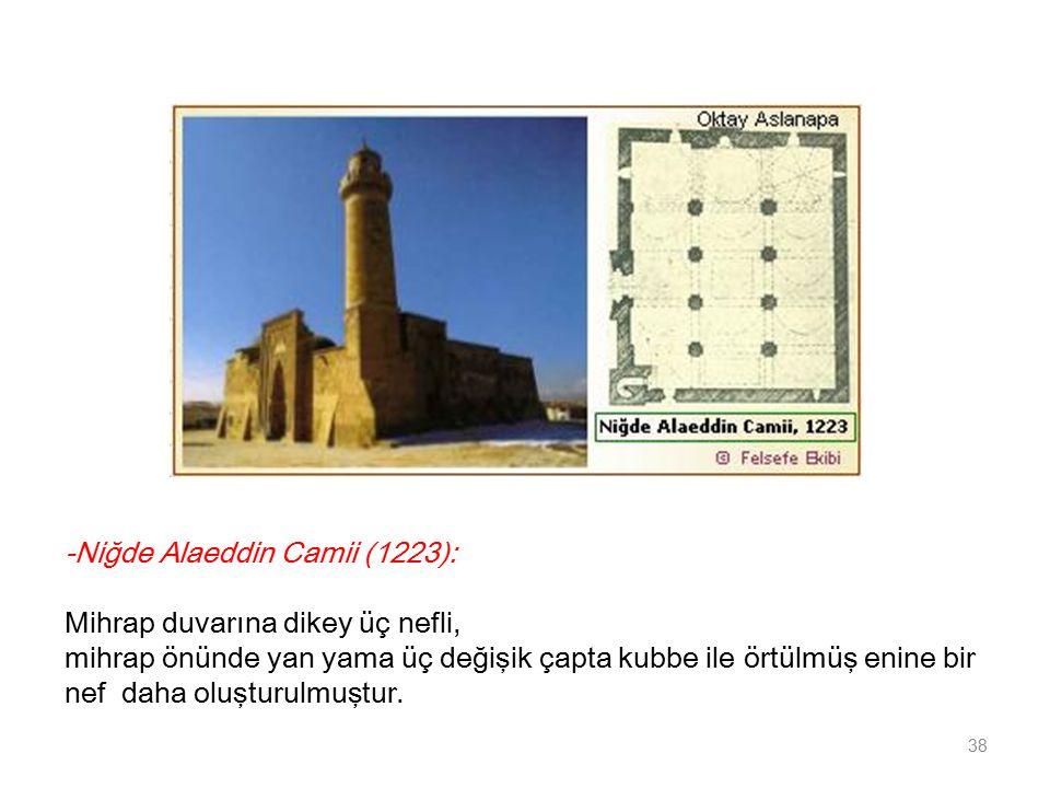-Niğde Alaeddin Camii (1223): Mihrap duvarına dikey üç nefli, mihrap önünde yan yama üç değişik çapta kubbe ile örtülmüş enine bir nef daha oluşturulmuştur.