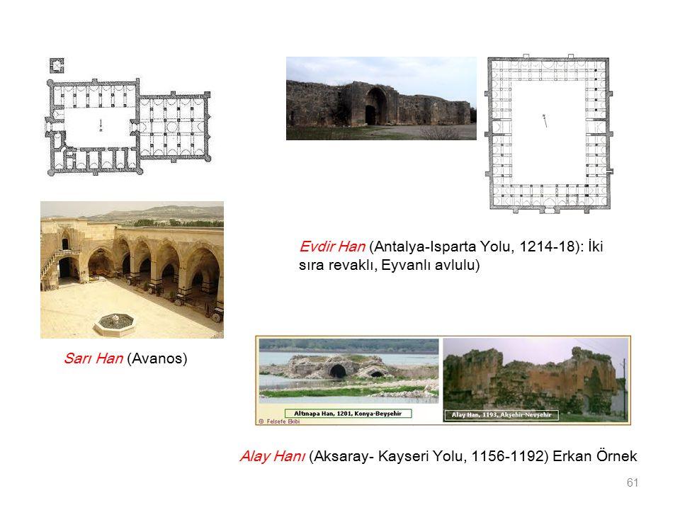Alay Hanı (Aksaray- Kayseri Yolu, 1156-1192) Erkan Örnek 61 Evdir Han (Antalya-Isparta Yolu, 1214-18): İki sıra revaklı, Eyvanlı avlulu) Sarı Han (Avanos)