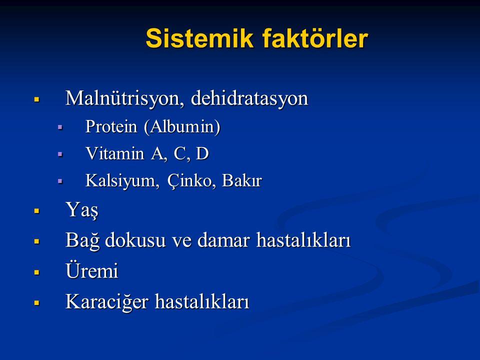 Sistemik faktörler  Malnütrisyon, dehidratasyon  Protein (Albumin)  Vitamin A, C, D  Kalsiyum, Çinko, Bakır  Yaş  Bağ dokusu ve damar hastalıkları  Üremi  Karaciğer hastalıkları