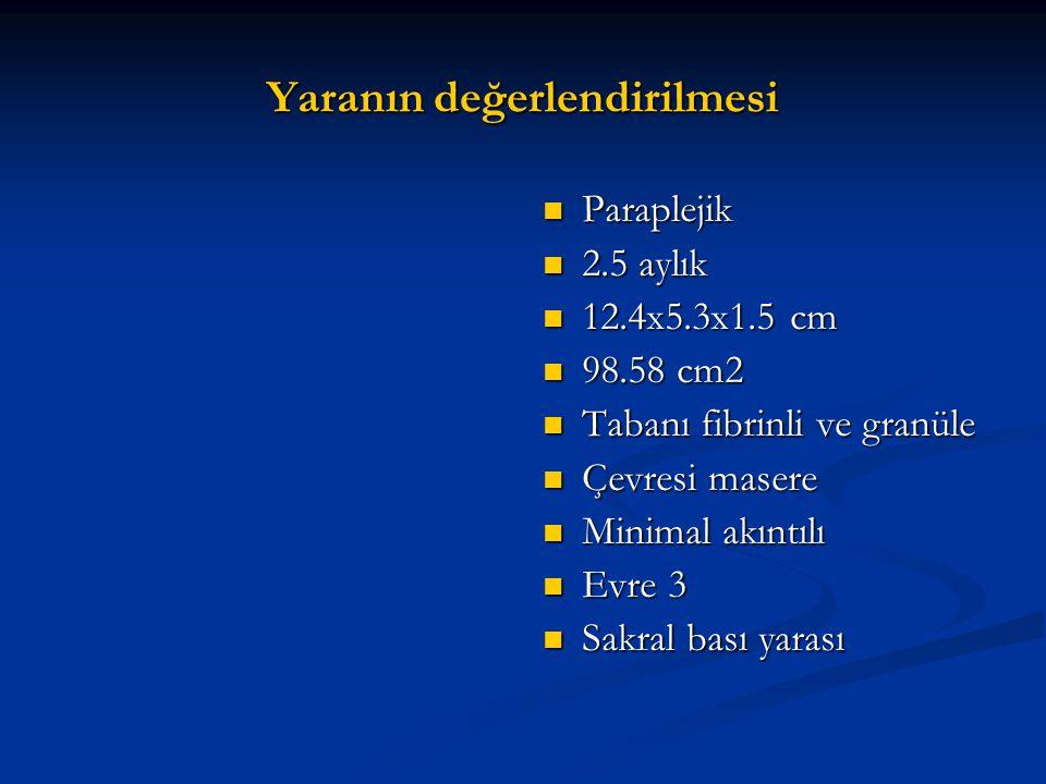 Yaranın değerlendirilmesi Paraplejik 2.5 aylık 12.4x5.3x1.5 cm 98.58 cm2 Tabanı fibrinli ve granüle Çevresi masere Minimal akıntılı Evre 3 Sakral bası yarası