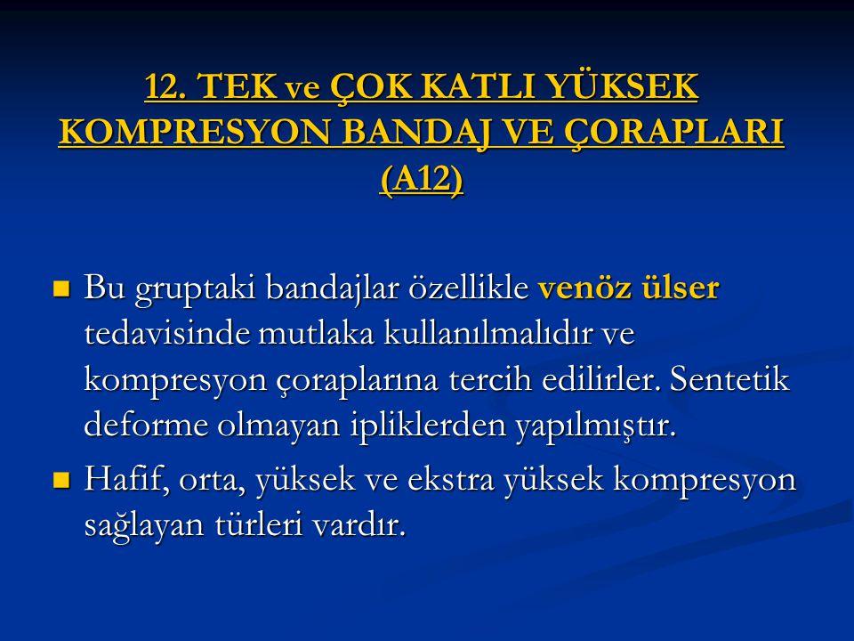 12. TEK ve ÇOK KATLI YÜKSEK KOMPRESYON BANDAJ VE ÇORAPLARI (A12) Bu gruptaki bandajlar özellikle venöz ülser tedavisinde mutlaka kullanılmalıdır ve ko