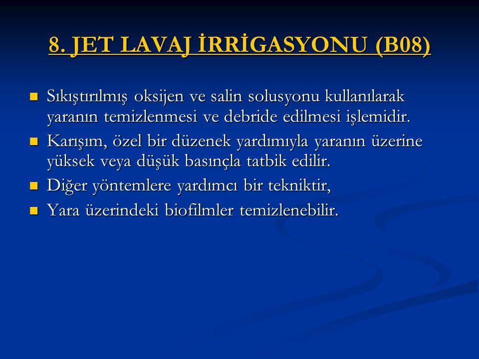 8. JET LAVAJ İRRİGASYONU (B08) Sıkıştırılmış oksijen ve salin solusyonu kullanılarak yaranın temizlenmesi ve debride edilmesi işlemidir. Sıkıştırılmış
