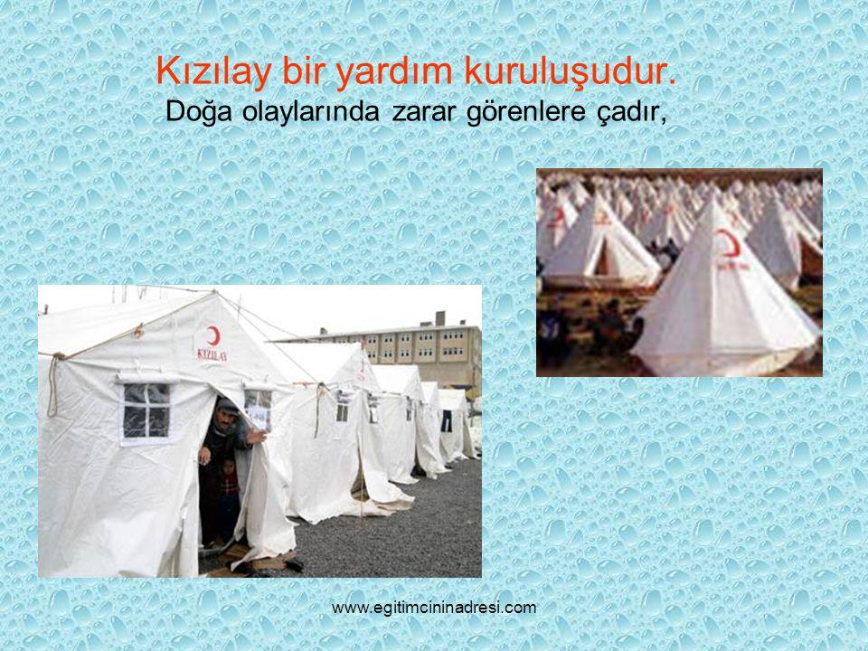 Kızılay bir yardım kuruluşudur. Doğa olaylarında zarar görenlere çadır, www.egitimcininadresi.com
