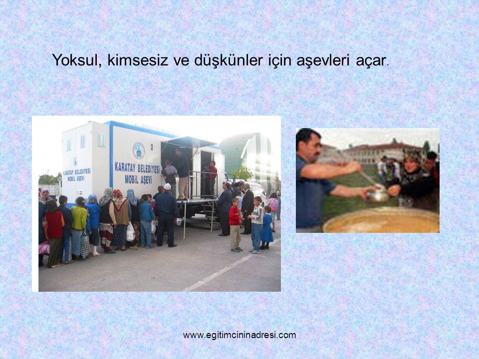 Yoksul, kimsesiz ve düşkünler için aşevleri açar. www.egitimcininadresi.com
