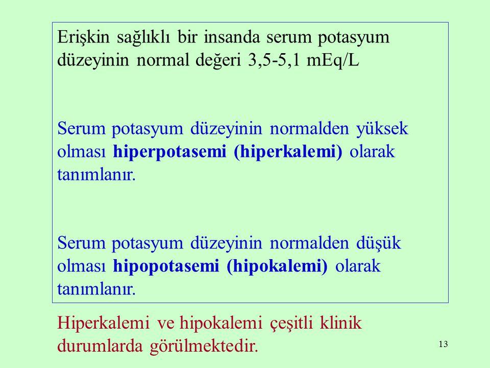 13 Erişkin sağlıklı bir insanda serum potasyum düzeyinin normal değeri 3,5-5,1 mEq/L Serum potasyum düzeyinin normalden yüksek olması hiperpotasemi (h