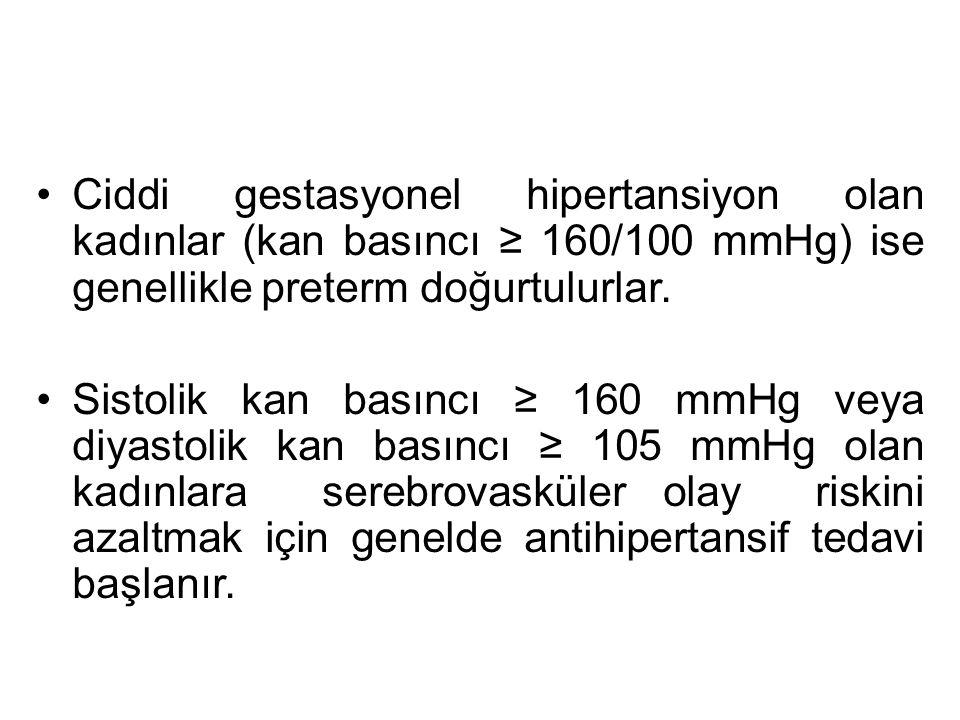 Ciddi gestasyonel hipertansiyon olan kadınlar (kan basıncı ≥ 160/100 mmHg) ise genellikle preterm doğurtulurlar. Sistolik kan basıncı ≥ 160 mmHg veya