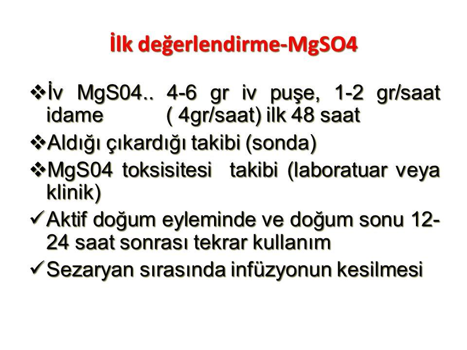 İlk değerlendirme-MgSO4  İv MgS04.. 4-6 gr iv puşe, 1-2 gr/saat idame ( 4gr/saat) ilk 48 saat  Aldığı çıkardığı takibi (sonda)  MgS04 toksisitesi t