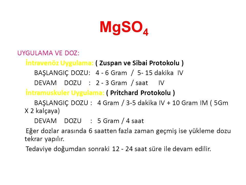 MgSO 4 UYGULAMA VE DOZ: İntravenöz Uygulama: ( Zuspan ve Sibai Protokolu ) BAŞLANGIÇ DOZU: 4 - 6 Gram / 5- 15 dakika IV DEVAM DOZU : 2 - 3 Gram / saat IV İntramuskuler Uygulama: ( Pritchard Protokolu ) BAŞLANGIÇ DOZU : 4 Gram / 3-5 dakika IV + 10 Gram IM ( 5Gm X 2 kalçaya) DEVAM DOZU : 5 Gram / 4 saat Eğer dozlar arasında 6 saatten fazla zaman geçmiş ise yükleme dozu tekrar yapılır.