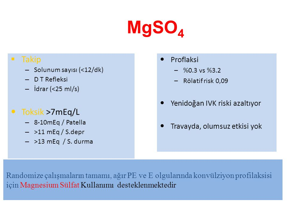 MgSO 4  Takip – Solunum sayısı (<12/dk) – D T Refleksi – İdrar (<25 ml/s) Toksik >7mEq/L – 8-10mEq / Patella – >11 mEq / S.depr – >13 mEq / S.