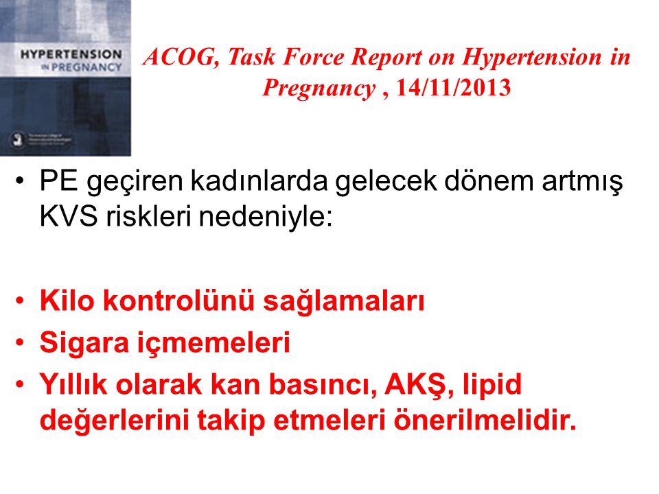 ACOG, Task Force Report on Hypertension in Pregnancy, 14/11/2013 PE geçiren kadınlarda gelecek dönem artmış KVS riskleri nedeniyle: Kilo kontrolünü sağlamaları Sigara içmemeleri Yıllık olarak kan basıncı, AKŞ, lipid değerlerini takip etmeleri önerilmelidir.