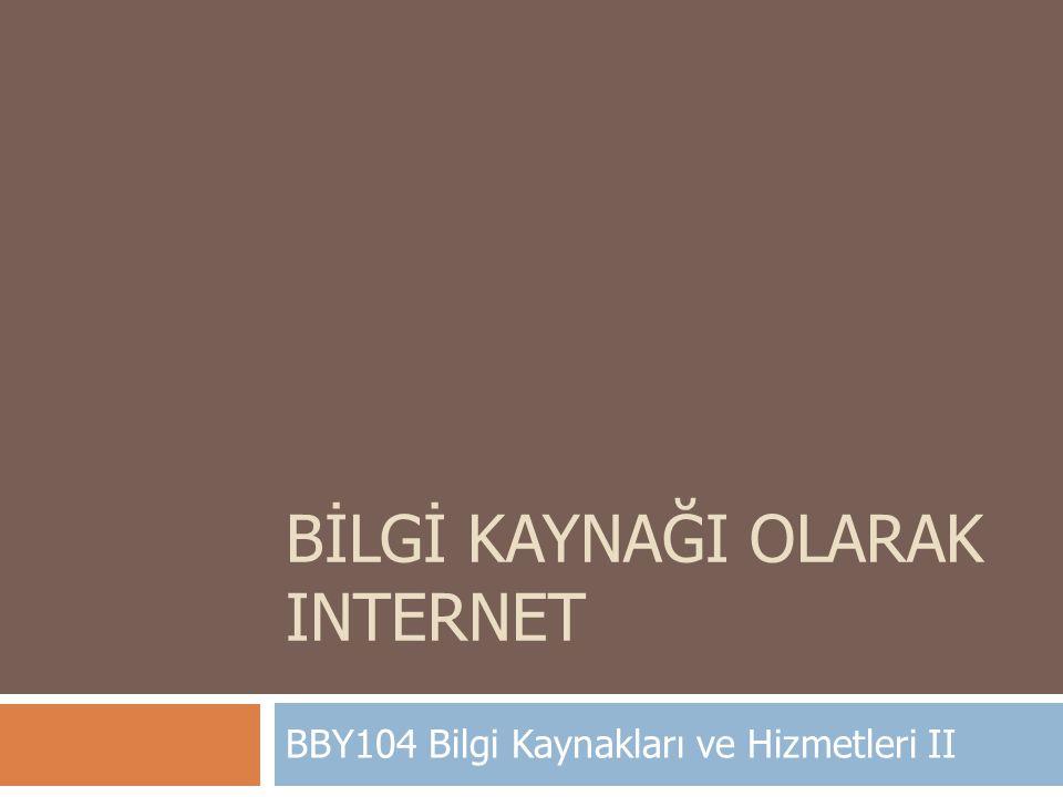 BİLGİ KAYNAĞI OLARAK INTERNET BBY104 Bilgi Kaynakları ve Hizmetleri II