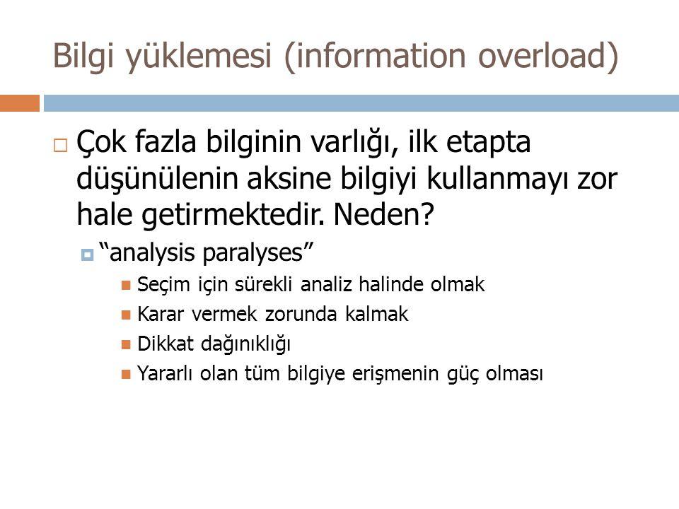 Bilgi yüklemesi (information overload)  Çok fazla bilginin varlığı, ilk etapta düşünülenin aksine bilgiyi kullanmayı zor hale getirmektedir.