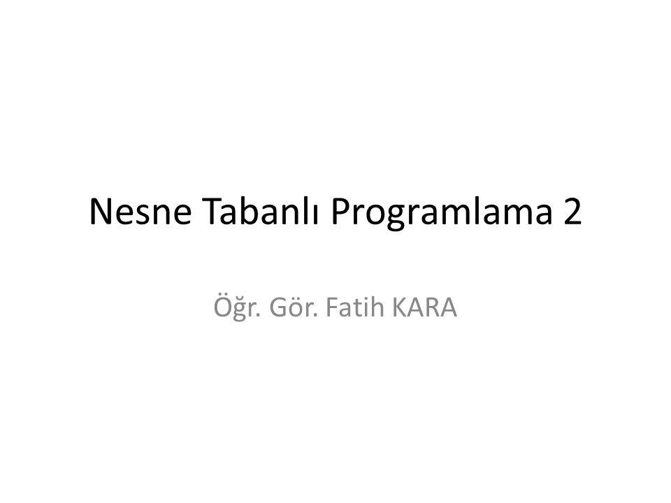 Nesne Tabanlı Programlama 2 Öğr. Gör. Fatih KARA