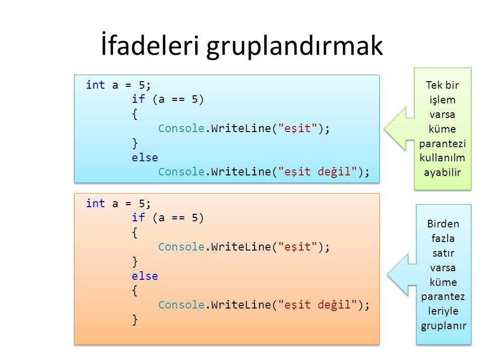 İfadeleri gruplandırmak int a = 5; if (a == 5) { Console.WriteLine(