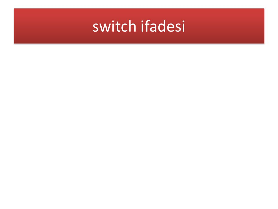 Bir sayının switch yapısıyla sayının değerini harfli ifadeyle ekrana yazdırma Switch kullanılarak girilen günün hangi gün olduğunun ekrana yazdırılması Öğrencinin sınıfının girilerek 1.sınıf için «yenisiniz» 2.