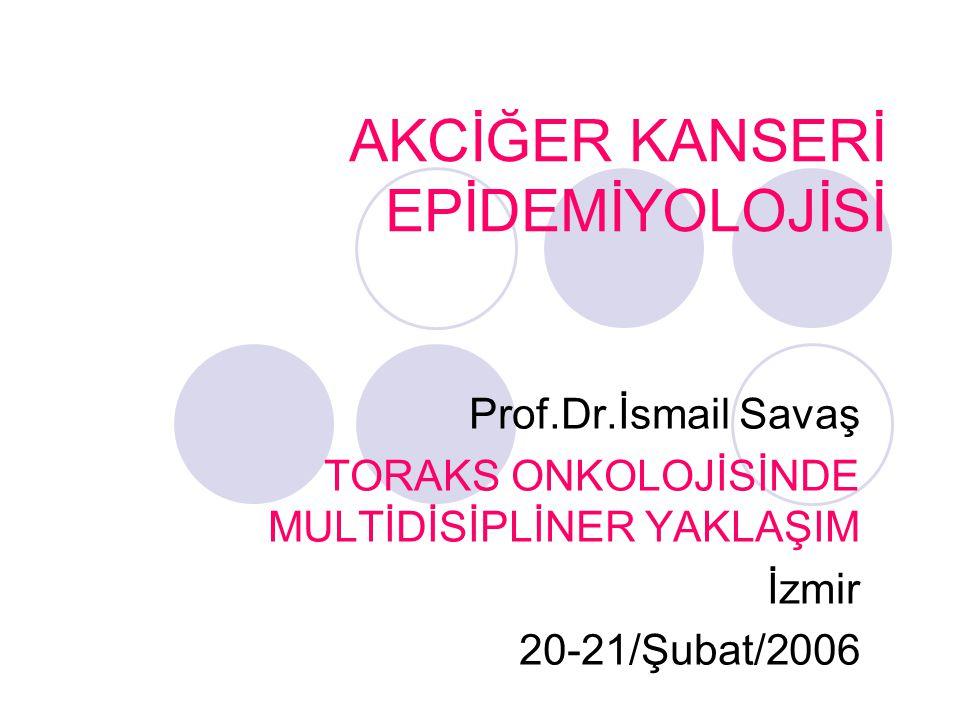 AKCİĞER KANSERİ EPİDEMİYOLOJİSİ Prof.Dr.İsmail Savaş TORAKS ONKOLOJİSİNDE MULTİDİSİPLİNER YAKLAŞIM İzmir 20-21/Şubat/2006