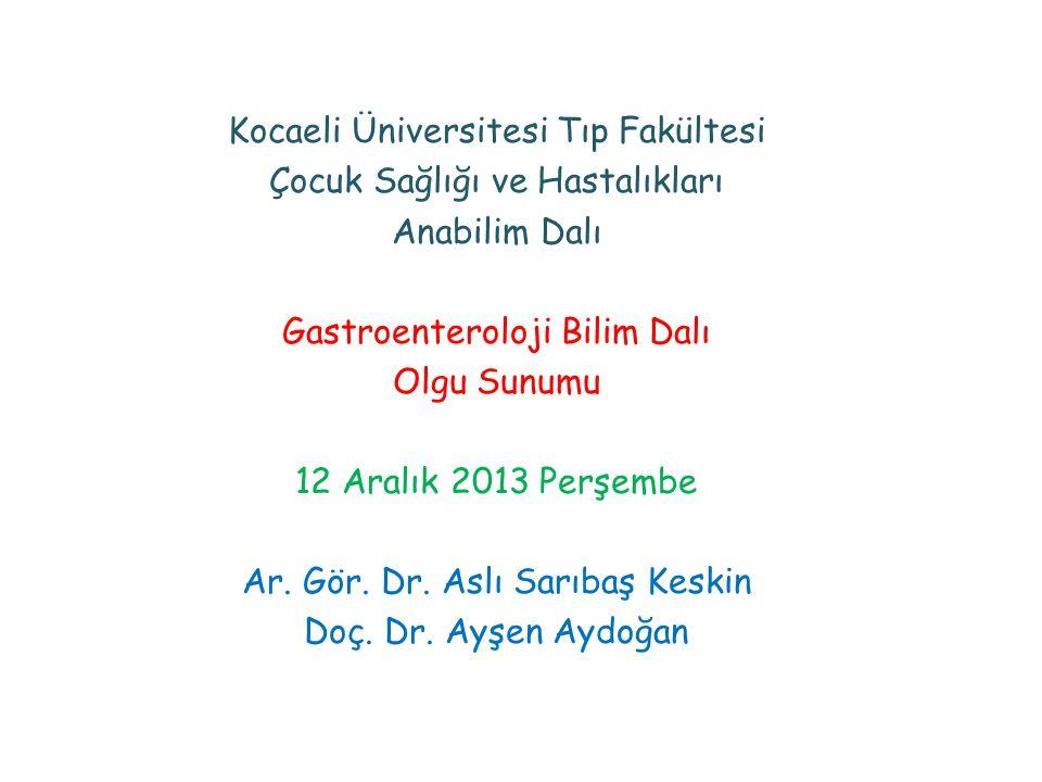 Kocaeli Üniversitesi Tıp Fakültesi Çocuk Sağlığı ve Hastalıkları Anabilim Dalı Gastroenteroloji Bilim Dalı Olgu Sunumu 12 Aralık 2013 Perşembe Ar.