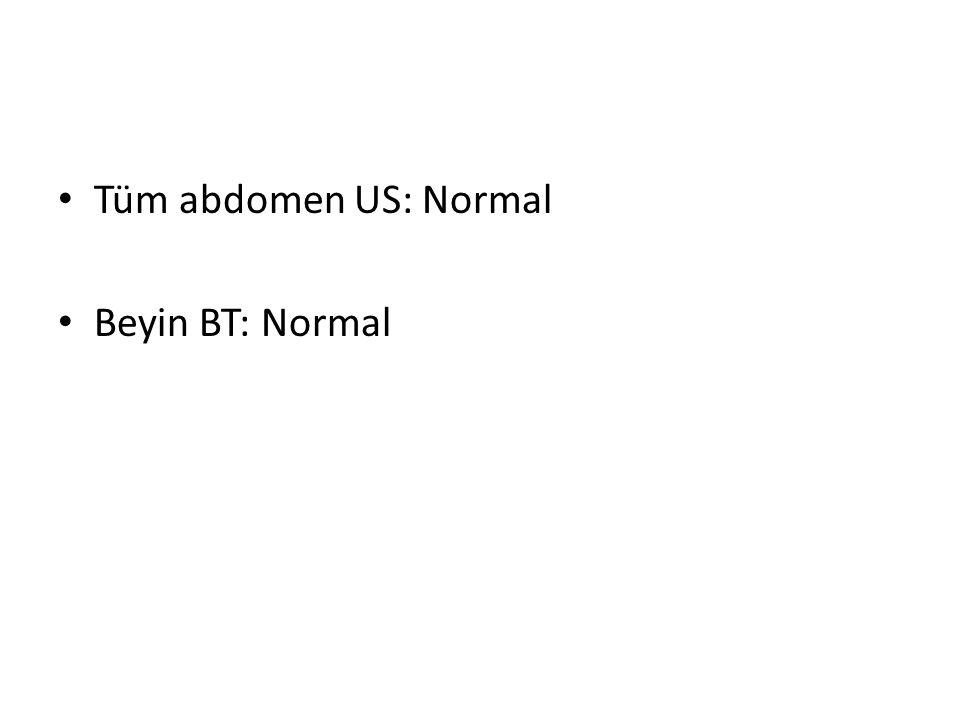 Tüm abdomen US: Normal Beyin BT: Normal