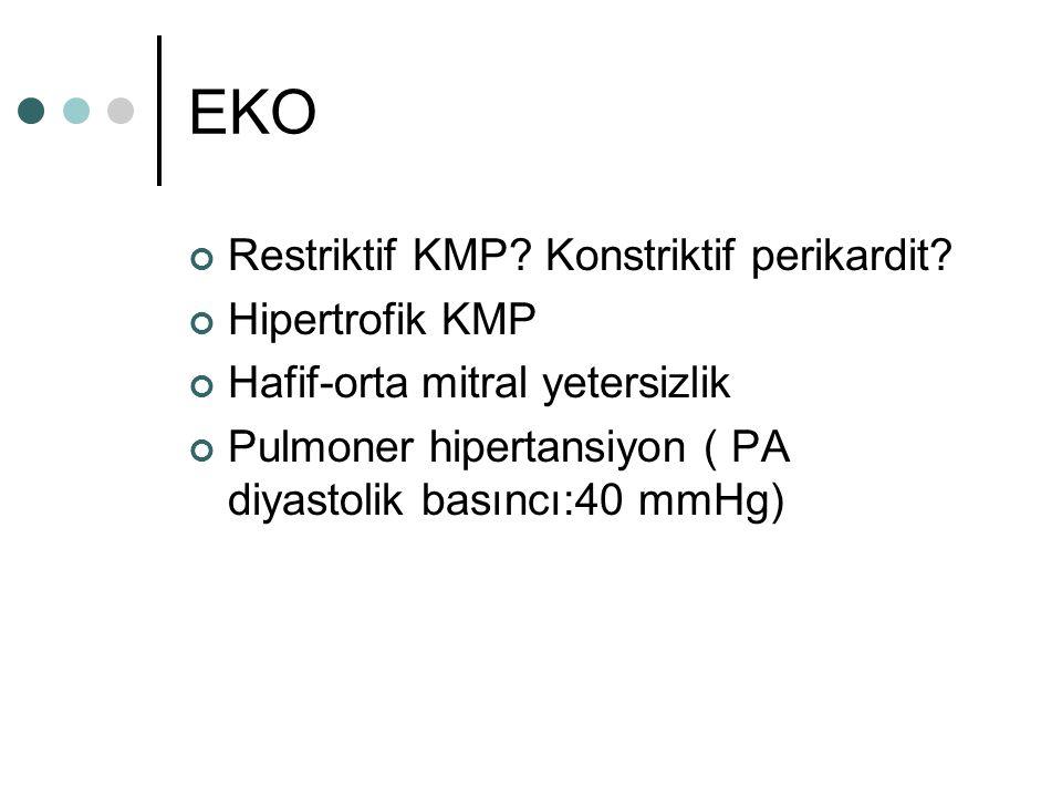 EKO Restriktif KMP? Konstriktif perikardit? Hipertrofik KMP Hafif-orta mitral yetersizlik Pulmoner hipertansiyon ( PA diyastolik basıncı:40 mmHg)