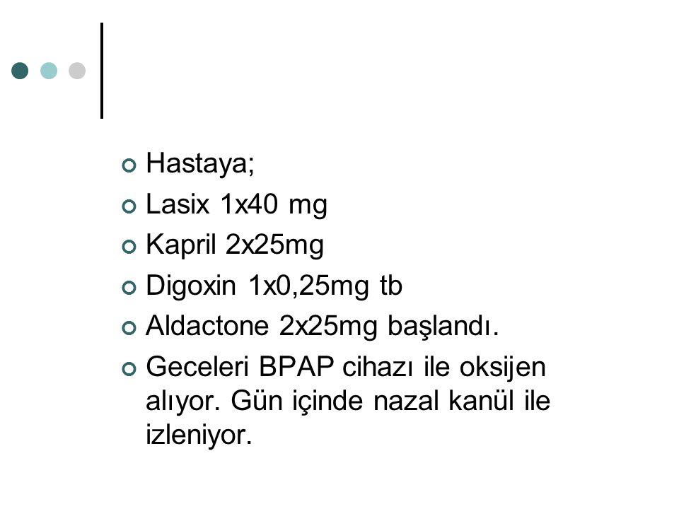 Hastaya; Lasix 1x40 mg Kapril 2x25mg Digoxin 1x0,25mg tb Aldactone 2x25mg başlandı. Geceleri BPAP cihazı ile oksijen alıyor. Gün içinde nazal kanül il