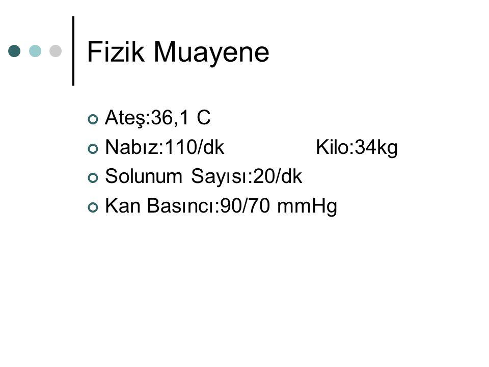 Fizik Muayene Ateş:36,1 C Nabız:110/dk Kilo:34kg Solunum Sayısı:20/dk Kan Basıncı:90/70 mmHg