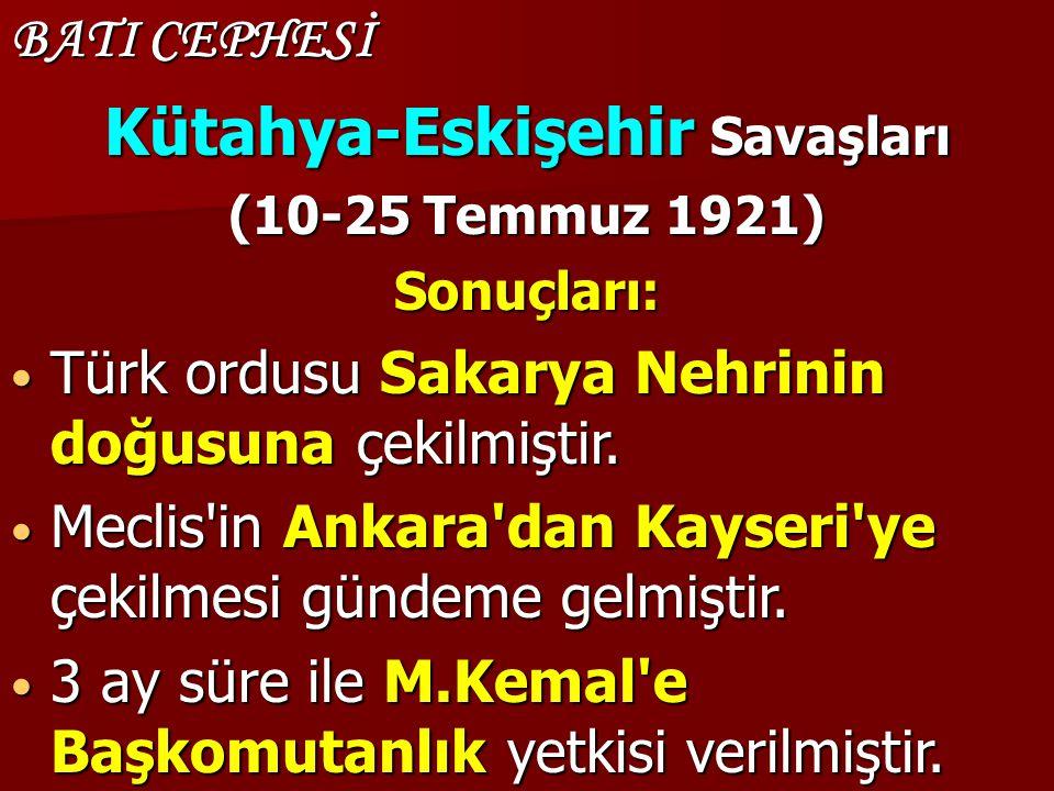 BATI CEPHESİ Kütahya-Eskişehir Savaşları (10-25 Temmuz 1921) Sonuçları: Türk ordusu Sakarya Nehrinin doğusuna çekilmiştir. Türk ordusu Sakarya Nehrini
