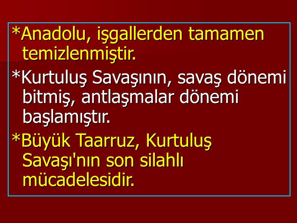 *Anadolu, işgallerden tamamen temizlenmiştir. *Kurtuluş Savaşının, savaş dönemi bitmiş, antlaşmalar dönemi başlamıştır. *Büyük Taarruz, Kurtuluş Savaş